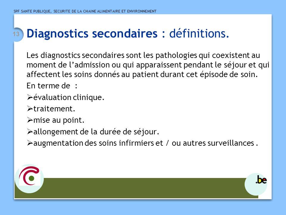 SPF SANTE PUBLIQUE, SECURITE DE LA CHAINE ALIMENTAIRE ET ENVIRONNEMENT 13 Diagnostics secondaires : définitions. Les diagnostics secondaires sont les