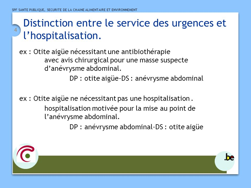 SPF SANTE PUBLIQUE, SECURITE DE LA CHAINE ALIMENTAIRE ET ENVIRONNEMENT 4 Distinction entre le service des urgences et lhospitalisation. ex : Otite aig
