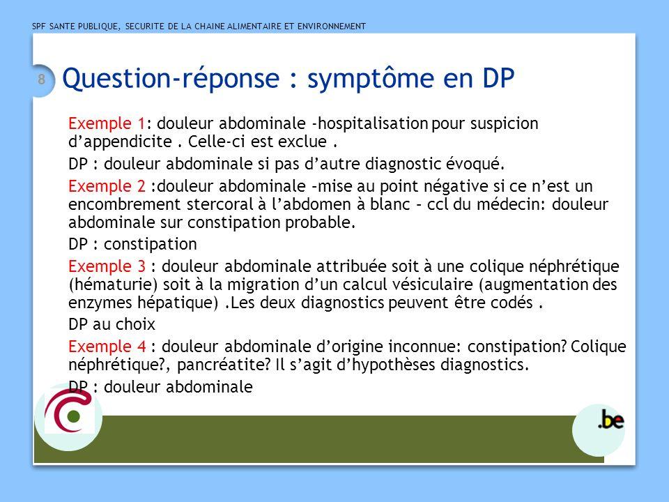 SPF SANTE PUBLIQUE, SECURITE DE LA CHAINE ALIMENTAIRE ET ENVIRONNEMENT 8 Question-réponse : symptôme en DP Exemple 1: douleur abdominale -hospitalisat
