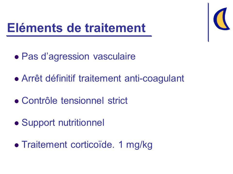 Eléments de traitement Pas dagression vasculaire Arrêt définitif traitement anti-coagulant Contrôle tensionnel strict Support nutritionnel Traitement corticoïde.
