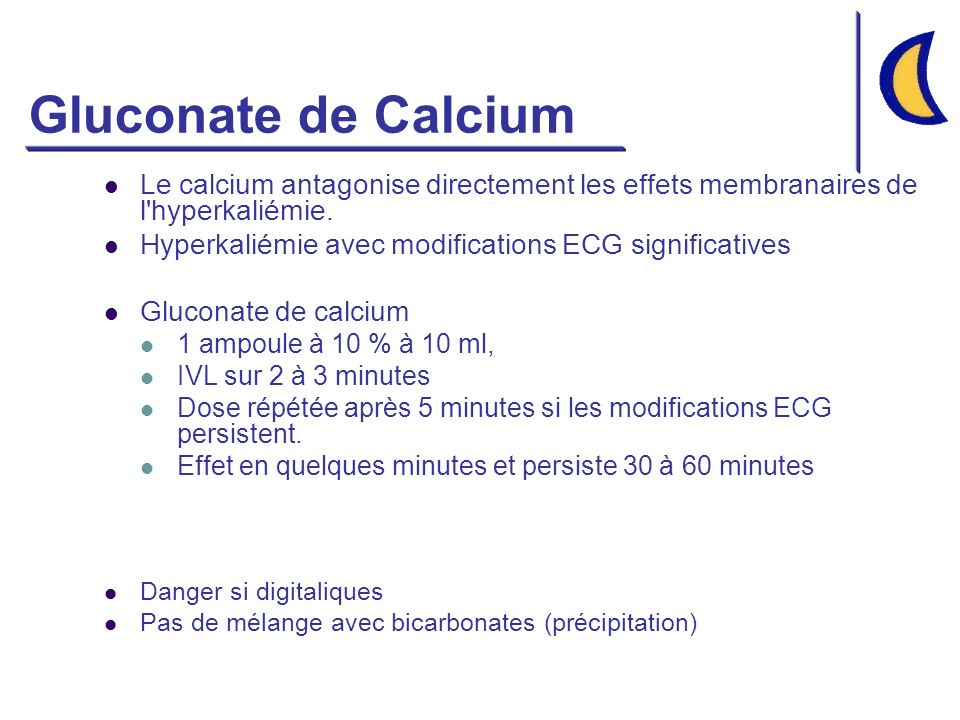 Gluconate de Calcium Le calcium antagonise directement les effets membranaires de l'hyperkaliémie. Hyperkaliémie avec modifications ECG significatives