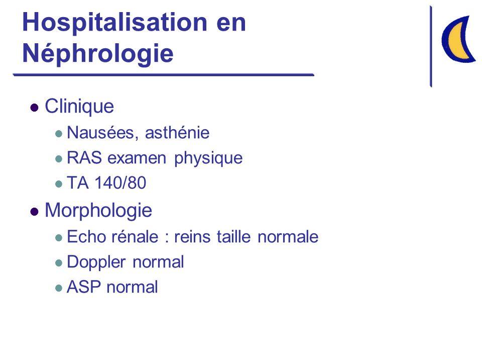Hospitalisation en Néphrologie Clinique Nausées, asthénie RAS examen physique TA 140/80 Morphologie Echo rénale : reins taille normale Doppler normal ASP normal