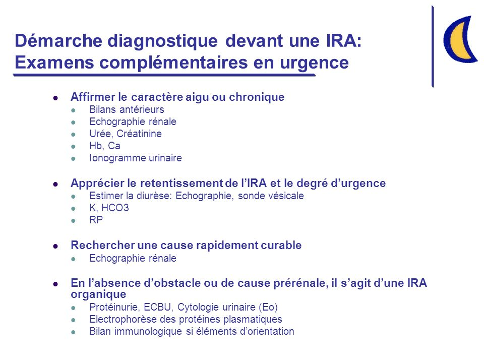 Démarche diagnostique devant une IRA: Examens complémentaires en urgence Affirmer le caractère aigu ou chronique Bilans antérieurs Echographie rénale