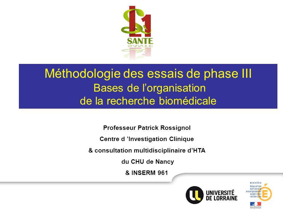 Méthodologie des essais de phase III Bases de lorganisation de la recherche biomédicale Professeur Patrick Rossignol Centre d Investigation Clinique & consultation multidisciplinaire dHTA du CHU de Nancy & INSERM 961