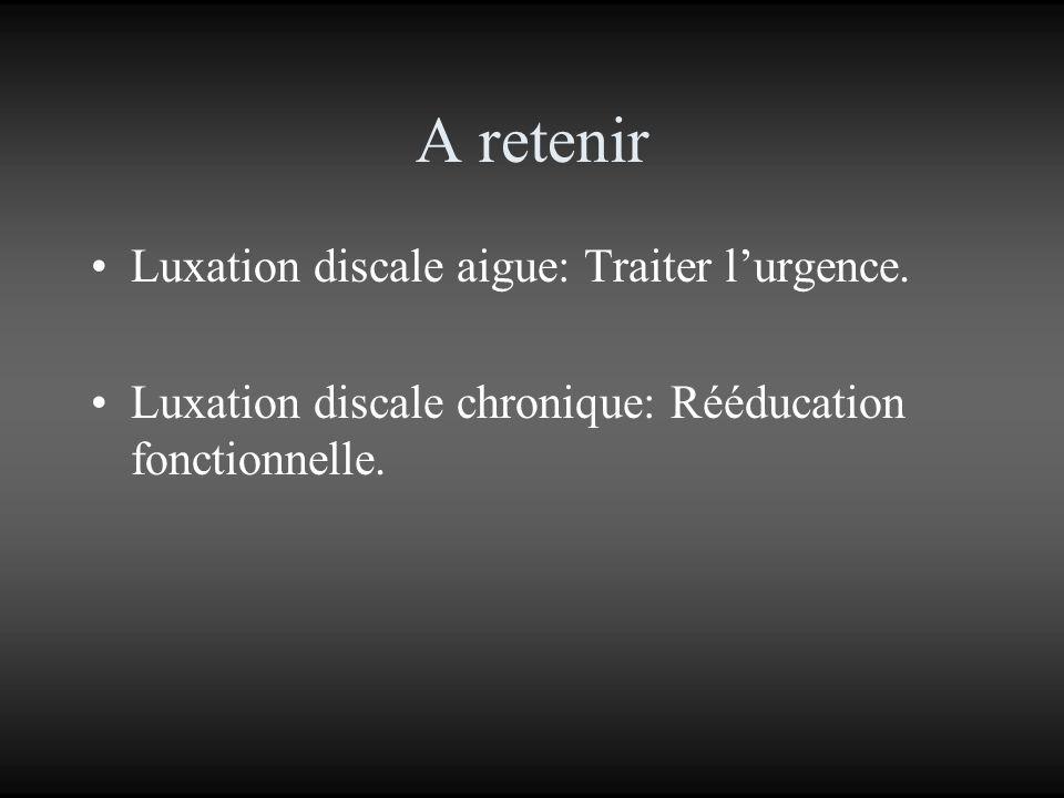 A retenir Luxation discale aigue: Traiter lurgence. Luxation discale chronique: Rééducation fonctionnelle.
