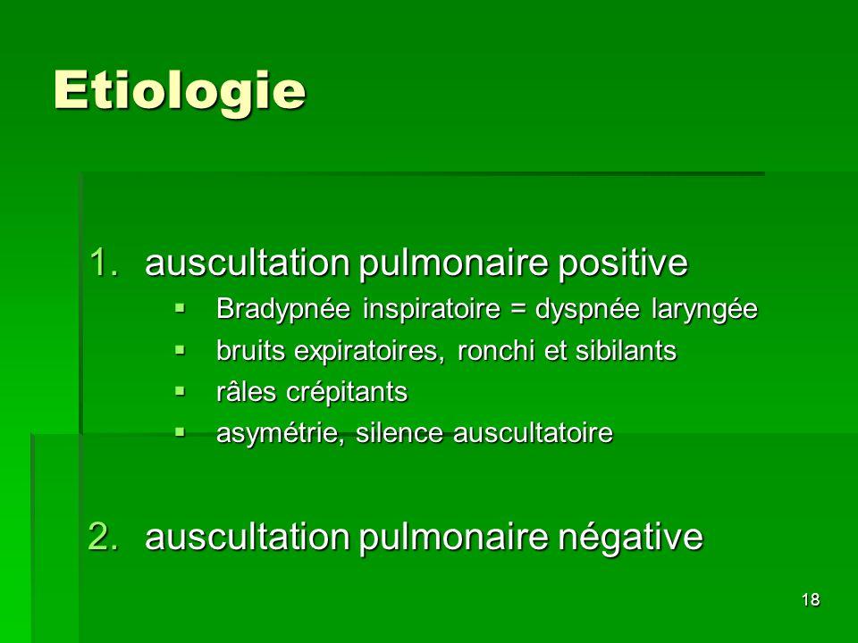 18 Etiologie 1.auscultation pulmonaire positive Bradypnée inspiratoire = dyspnée laryngée Bradypnée inspiratoire = dyspnée laryngée bruits expiratoire