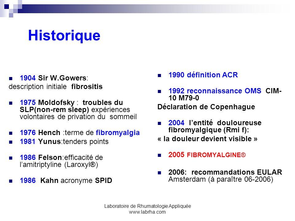 Laboratoire de Rhumatologie Appliquée www.labrha.com Historique 1904 Sir W.Gowers: description initiale fibrositis 1975 Moldofsky : troubles du SLP(non-rem sleep) expériences volontaires de privation du sommeil 1976 Hench :terme de fibromyalgia 1981 Yunus:tenders points 1986 Felson:efficacité de lamitriptyline (Laroxyl®) 1986 Kahn acronyme SPID 1990 définition ACR 1992 reconnaissance OMS CIM- 10 M79-0 Déclaration de Copenhague 2004 lentité douloureuse fibromyalgique (Rmi f): « la douleur devient visible » 2005 FIBROMYALGINE® 2006: recommandations EULAR Amsterdam (à paraître 06-2006)