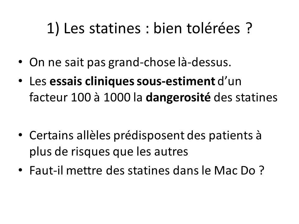 1) Les statines : bien tolérées ? On ne sait pas grand-chose là-dessus. Les essais cliniques sous-estiment dun facteur 100 à 1000 la dangerosité des s