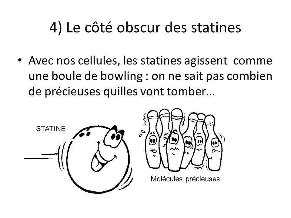 4) Le côté obscur des statines Avec nos cellules, les statines agissent comme une boule de bowling : on ne sait pas combien de précieuses quilles vont tomber… Molécules précieuses STATINE