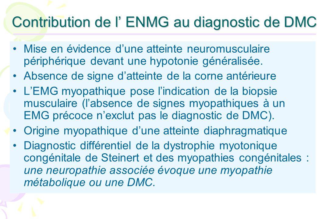 Contribution de l ENMG au diagnostic de DMC Mise en évidence dune atteinte neuromusculaire périphérique devant une hypotonie généralisée. Absence de s
