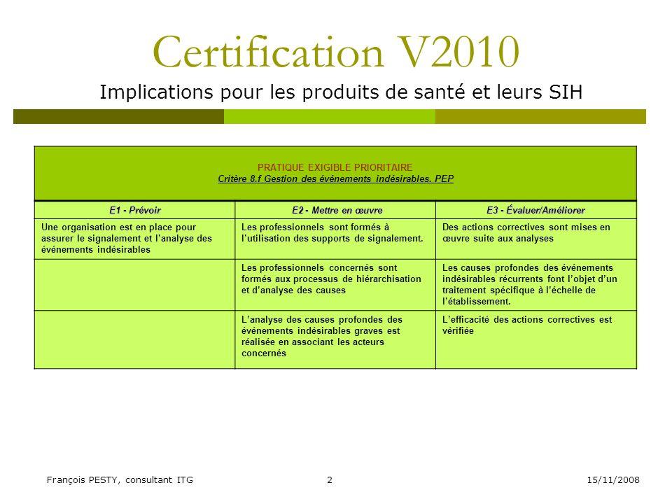 15/11/2008François PESTY, consultant ITG13 Certification V2010 Implications pour les produits de santé et leurs SIH INDICATEURS Critère 24.a Sortie du patient E1 - Prévoir E2 - Mettre en œuvreE3 - Évaluer/Améliorer La sortie ou le transfert du patient est organisé en fonction du type de prise en charge et de létat clinique du patient Les informations nécessaires à la continuité de la prise en charge sont transmises aux professionnels daval dans les règles de confidentialité La qualité de la transmission des informations nécessaires à la continuité de la prise en charge en aval est évaluée Les professionnels daval sont associés à lorganisation de la sortie ou du transfert (demande davis, visite, staff pluridisciplinaire, réseaux ville-hôpital, etc.) lorsque la situation le nécessite Les documents nécessaires à son suivi sont remis au patient La pertinence des orientations à la sortie ou lors du transfert est évaluée Le patient et son entourage sont associés à la planification et à la préparation de la sortie ou du transfert Un courrier de fin dhospitalisation est transmis aux correspondants daval dans les délais réglementaires Des actions damélioration sont mises en place