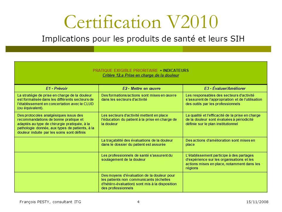 15/11/2008François PESTY, consultant ITG5 Certification V2010 Implications pour les produits de santé et leurs SIH PRATIQUE EXIGIBLE PRIORITAIRE + INDICATEURS Critère 14.a Gestion du dossier du patient E1 - Prévoir E2 - Mettre en œuvre E2 - Mettre en œuvre E3 - Évaluer/Améliorer Les règles de tenue du dossier sont formalisées et diffusées Les éléments constitutifs des étapes de la prise en charge du patient sont tracés en temps utile dans le dossier du patient Lévaluation de la gestion du dossier du patient est réalisée, notamment sur la base dindicateurs Les règles daccès au dossier, comprenant les données issues de consultations ou hospitalisations antérieures, par les professionnels habilités sont formalisées et diffusées La communication du dossier entre les professionnels de létablissement et avec les correspondants externes est assurée en temps utile Les résultats des évaluations conduisent aux améliorations nécessaires