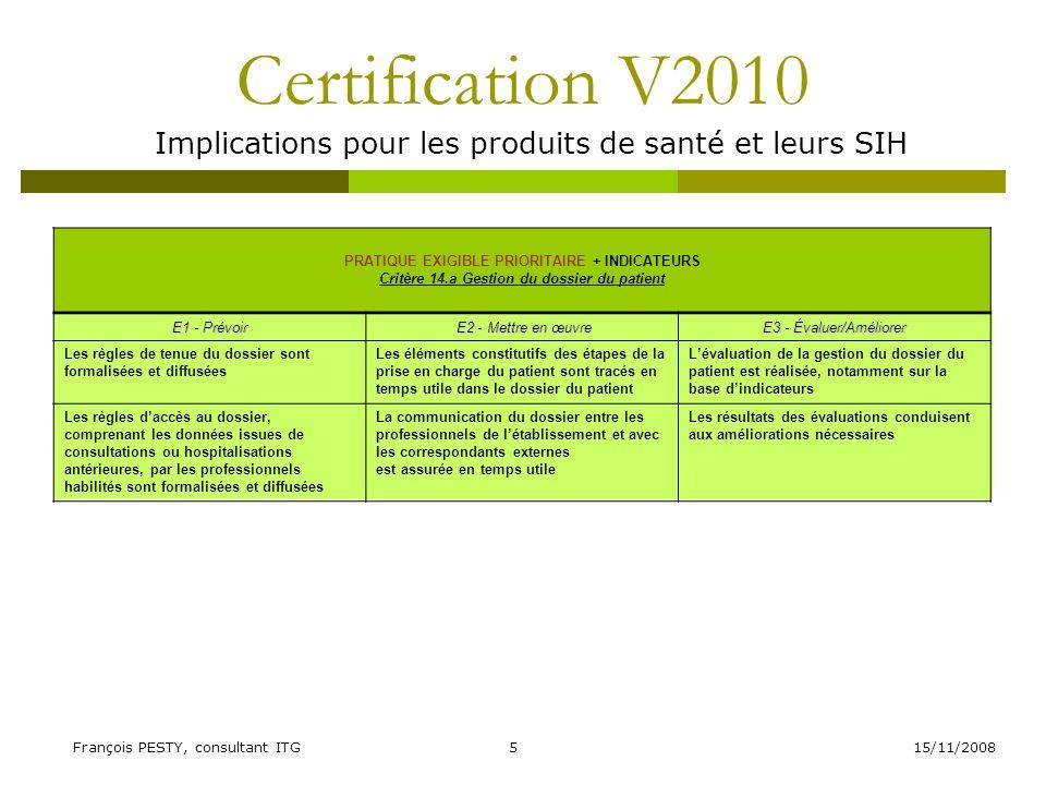 15/11/2008François PESTY, consultant ITG6 Certification V2010 Implications pour les produits de santé et leurs SIH PRATIQUE EXIGIBLE PRIORITAIRE Critère 14.b Accès du patient à son dossier E1 - Prévoir E2 - Mettre en œuvreE3 - Évaluer/Améliorer Laccès du patient à son dossier est organisé Le patient est informé des droits daccès à son dossier Lévaluation des délais de transmission des dossiers aux patients donne lieu à des actions damélioration Laccès du patient à son dossier est assuré dans des délais compatibles avec ses besoins La CRU est informée du nombre de demandes, des délais de transmission et du suivi des actions damélioration mises en œuvre