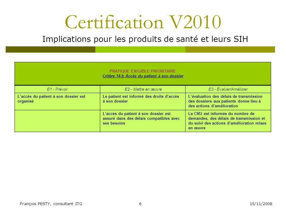 15/11/2008François PESTY, consultant ITG7 Certification V2010 Implications pour les produits de santé et leurs SIH PRATIQUE EXIGIBLE PRIORITAIRE Critère 15.a Identification du patient à toutes les étapes de sa prise en charge E1 - Prévoir E2 - Mettre en œuvreE3 - Évaluer/Améliorer Une organisation et des moyens permettant de fiabiliser lidentification du patient, à toutes les étapes de sa prise en charge sont définis Les personnels de laccueil administratif et les professionnels de santé sont formés à la surveillance et à la prévention des erreurs didentification du patient La fiabilité de lidentification du patient à toutes les étapes de la prise en charge est évaluée à périodicité définie (indicateurs, audit) et les erreurs sont analysées et corrigées Les personnels de laccueil administratif mettent en œuvre les procédures de vérification de lidentité du patient Les professionnels de santé vérifient la concordance entre lidentité du bénéficiaire de lacte et la prescription avant tout acte diagnostique ou thérapeutique