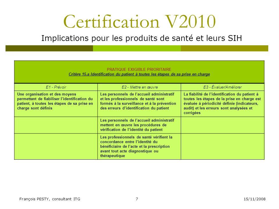 15/11/2008François PESTY, consultant ITG8 Certification V2010 Implications pour les produits de santé et leurs SIH Critère 17.a Évaluation initiale et continue de létat de santé du patient et projet de soins personnalisé E1 - Prévoir E2 - Mettre en œuvreE3 - Évaluer/Améliorer La prise en charge du patient est établie en fonction dune évaluation initiale de son état de santé et prend en compte lensemble de ses besoins Lévaluation initiale du patient est réalisée dans un délai adapté à son état de santé Des actions dévaluations sont conduites pour sassurer de la traçabilité des informations Un projet de soins personnalisé est élaboré avec les professionnels concernés (projet de vie en USLD) Des actions damélioration sont mises en place en fonction des résultats des évaluations La réflexion bénéfice-risque est prise en compte dans lélaboration du projet de soins personnalisé Le projet de soins personnalisé est réajusté en fonction dévaluations périodiques de létat de santé du patient en impliquant le patient et sil y a lieu lentourage
