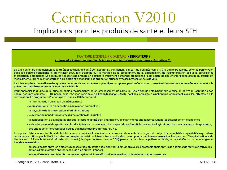 15/11/2008François PESTY, consultant ITG10 Certification V2010 Implications pour les produits de santé et leurs SIH PRATIQUE EXIGIBLE PRIORITAIRE + INDICATEURS Critère 20.a Démarche qualité de la prise en charge médicamenteuse du patient (2) E1 - Prévoir E2 - Mettre en œuvreE3 - Évaluer/Améliorer Létablissement de santé a formalisé sa politique damélioration de la qualité de la prise en charge médicamenteuse du patient, en concertation avec les professionnels concernés Des actions de sensibilisation et de formation des professionnels au risque derreurs médicamenteuses sont menées Un suivi dindicateurs dévaluation quantitatifs et qualitatifs, notamment en cohérence avec les engagements du contrat de bon usage des médicaments et des produits et prestations est réalisé Le projet dinformatisation de la prise en charge médicamenteuse complète, intégré au système dinformation hospitalier est défini Linformatisation de la prise en charge médicamenteuse est engagée Un audit périodique du circuit du médicament est réalisé, notamment sur la qualité de ladministration Les règles et supports validés de prescription sont en place pour lensemble des prescripteurs Les règles de prescription sont mises en œuvreDes actions visant le bon usage des médicaments sont mises en œuvre (notamment sur la pertinence des prescriptions, etc.) Des outils daide actualisés et validés, sont mis à la disposition des professionnels Le développement de lanalyse pharmaceutique des prescriptions et de la délivrance nominative des médicaments est engagé Le recueil et lanalyse des erreurs médicamenteuses sont assurés avec les professionnels concernés La continuité du traitement médicamenteux est organisée, de ladmission, jusquà la sortie, transferts inclus Les bonnes pratiques de préparation sont appliquées (anticancéreux, radio pharmaceutiques, pédiatrie, etc.).