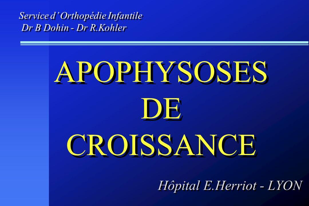 APOPHYSOSES DE CROISSANCE APOPHYSOSES DE CROISSANCE Service d Orthopédie Infantile Dr B Dohin - Dr R.Kohler Hôpital E.Herriot - LYON