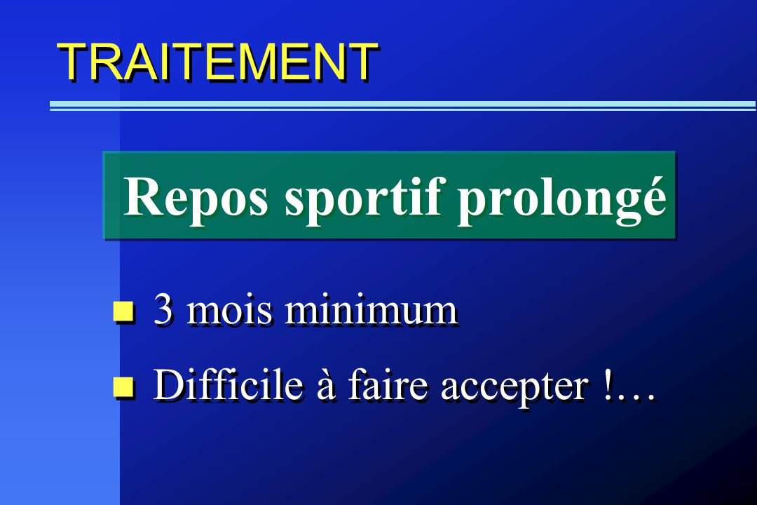 TRAITEMENT 3 mois minimum Difficile à faire accepter !… 3 mois minimum Difficile à faire accepter !… Repos sportif prolongé