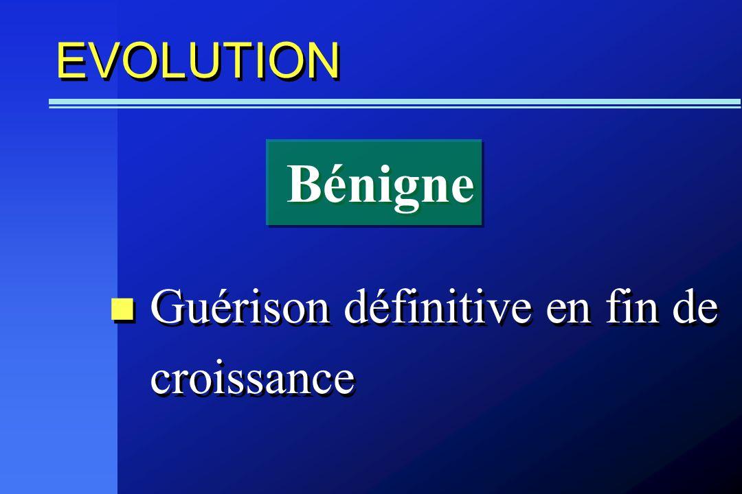 EVOLUTION Guérison définitive en fin de croissance Bénigne