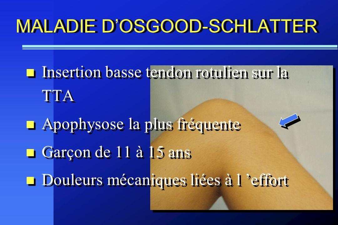 MALADIE DOSGOOD-SCHLATTER Insertion basse tendon rotulien sur la TTA Apophysose la plus fréquente Garçon de 11 à 15 ans Douleurs mécaniques liées à l