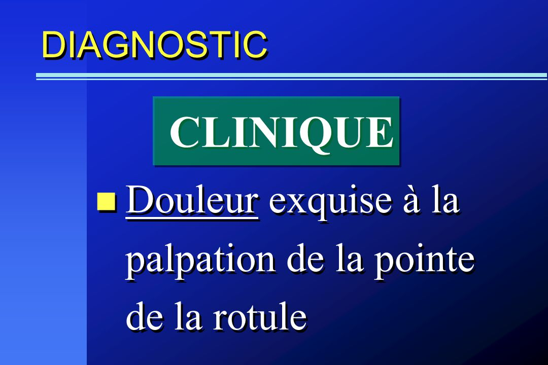 DIAGNOSTIC Douleur exquise à la palpation de la pointe de la rotule CLINIQUE