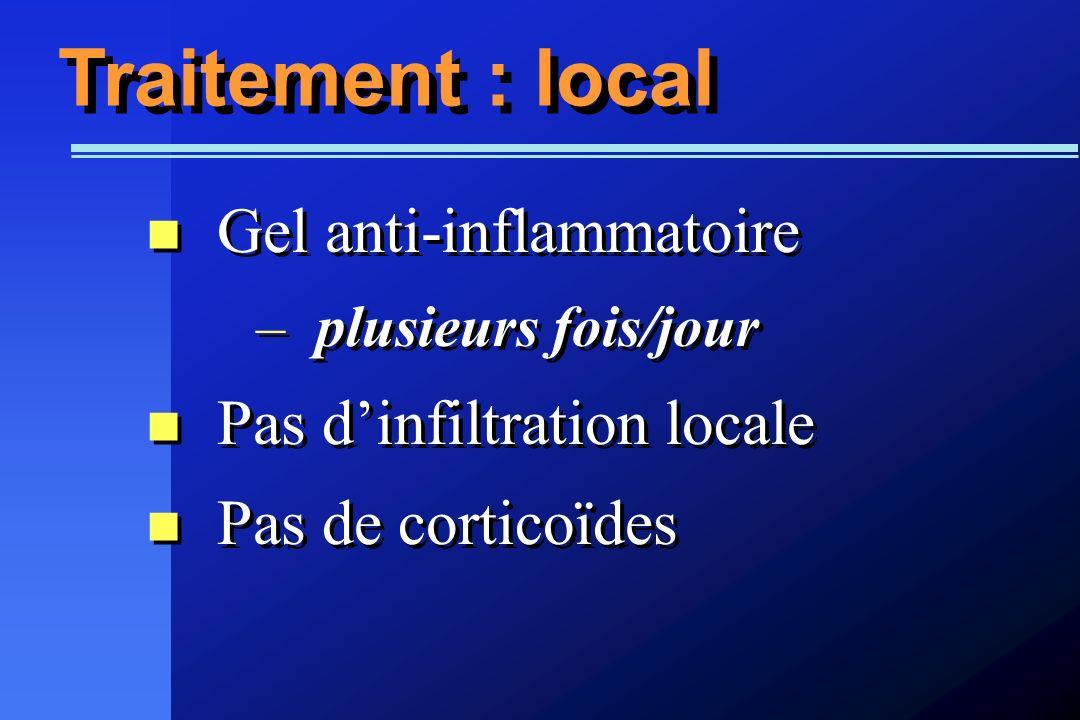 Traitement : local Gel anti-inflammatoire –plusieurs fois/jour Pas dinfiltration locale Pas de corticoïdes Gel anti-inflammatoire –plusieurs fois/jour