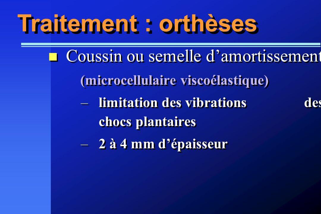 Traitement : orthèses Coussin ou semelle damortissement (microcellulaire viscoélastique) –limitation des vibrations des chocs plantaires –2 à 4 mm dép