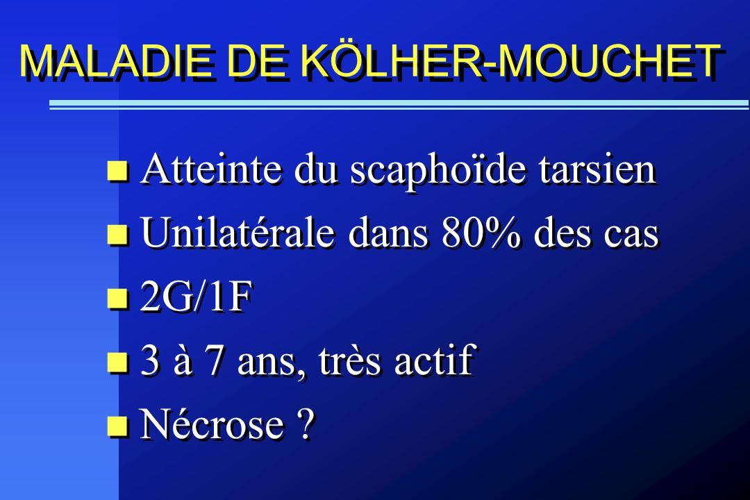 MALADIE DE KÖLHER-MOUCHET Atteinte du scaphoïde tarsien Unilatérale dans 80% des cas 2G/1F 3 à 7 ans, très actif Nécrose ? Atteinte du scaphoïde tarsi