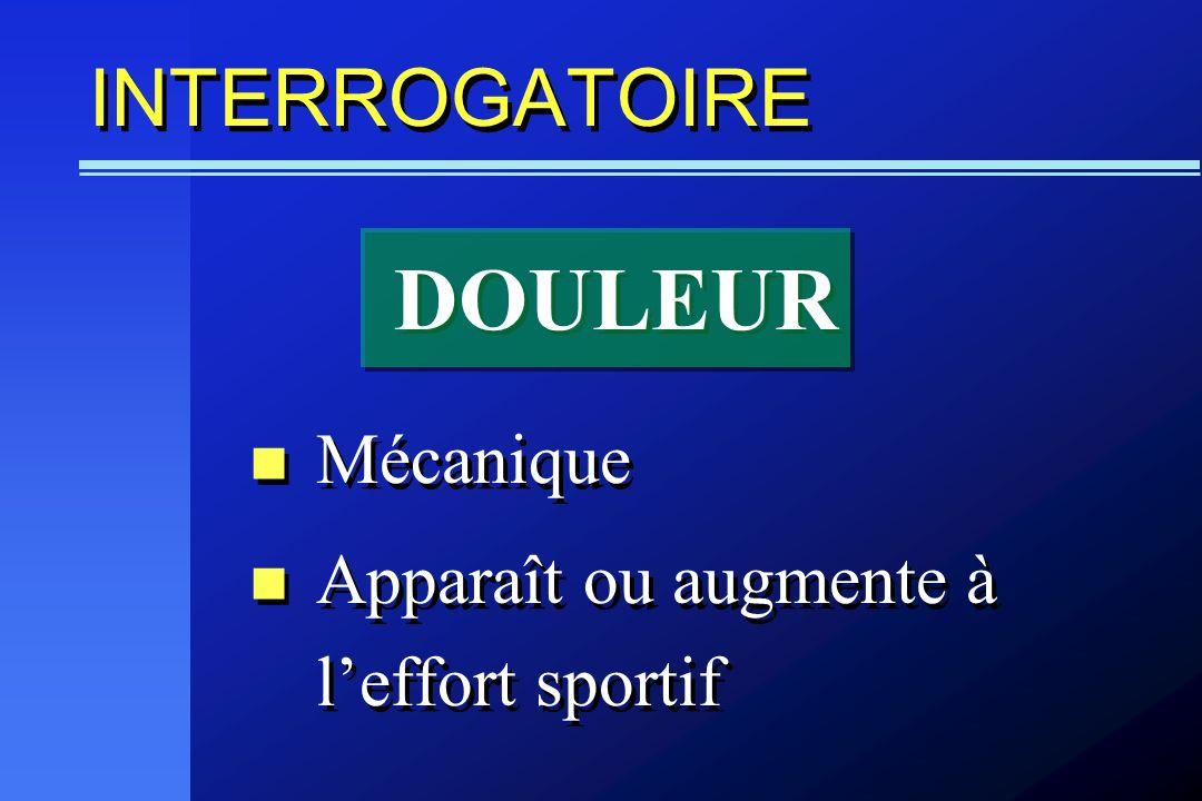 INTERROGATOIRE Mécanique Apparaît ou augmente à leffort sportif Mécanique Apparaît ou augmente à leffort sportif DOULEUR
