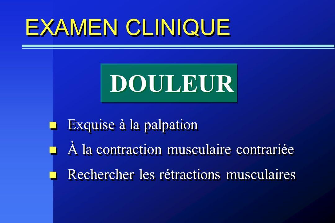 EXAMEN CLINIQUE Exquise à la palpation À la contraction musculaire contrariée Rechercher les rétractions musculaires Exquise à la palpation À la contr
