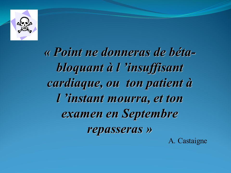 « Point ne donneras de béta- bloquant à l insuffisant cardiaque, ou ton patient à l instant mourra, et ton examen en Septembre repasseras » A.