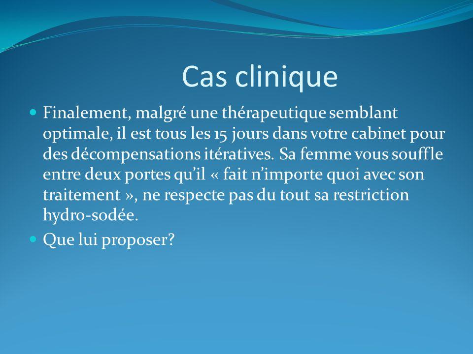 Cas clinique Finalement, malgré une thérapeutique semblant optimale, il est tous les 15 jours dans votre cabinet pour des décompensations itératives.