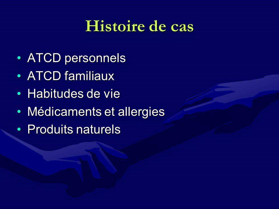 Histoire de cas ATCD personnelsATCD personnels ATCD familiauxATCD familiaux Habitudes de vieHabitudes de vie Médicaments et allergiesMédicaments et al