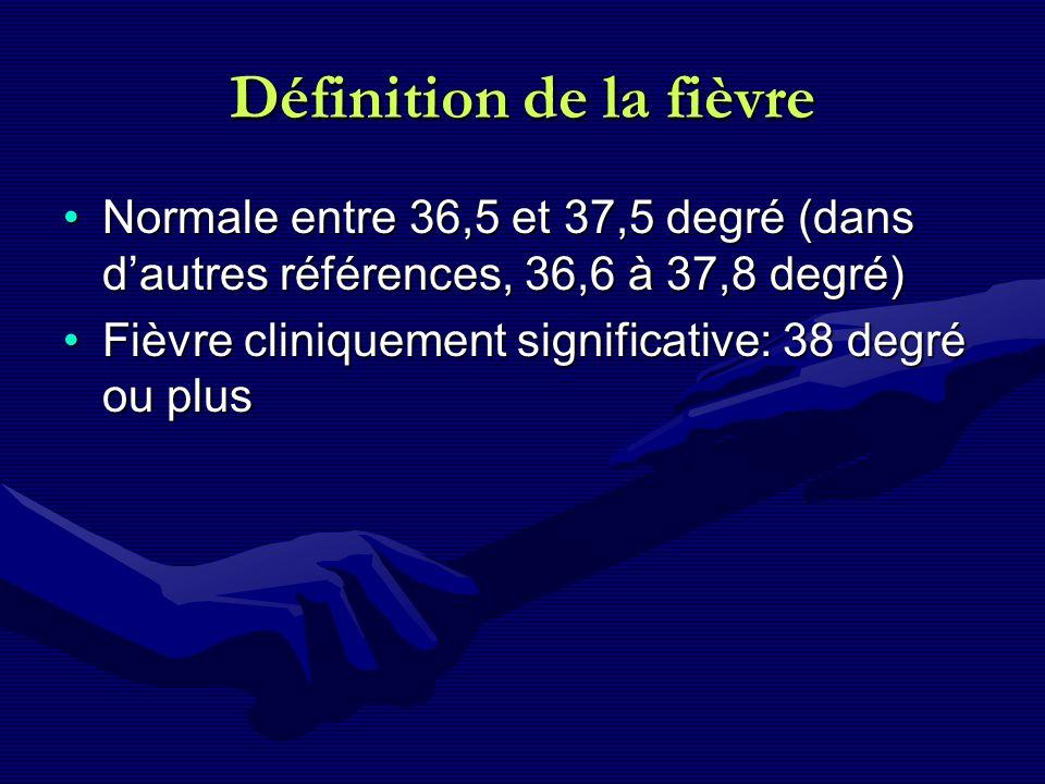 Définition de la fièvre Normale entre 36,5 et 37,5 degré (dans dautres références, 36,6 à 37,8 degré)Normale entre 36,5 et 37,5 degré (dans dautres ré