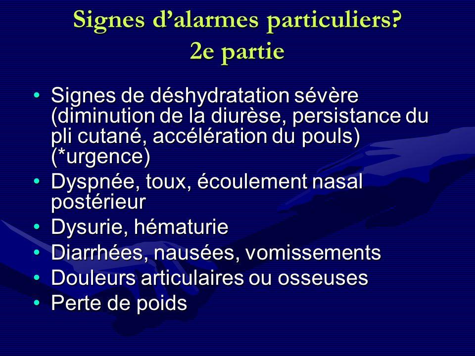 Signes dalarmes particuliers? 2e partie Signes de déshydratation sévère (diminution de la diurèse, persistance du pli cutané, accélération du pouls) (