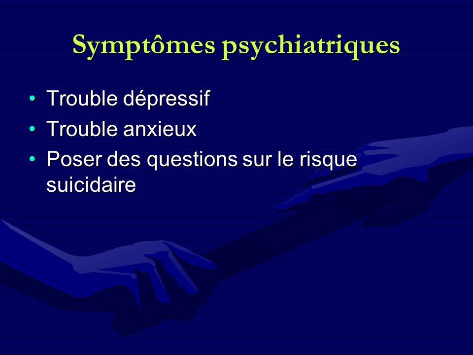 Symptômes psychiatriques Trouble dépressifTrouble dépressif Trouble anxieuxTrouble anxieux Poser des questions sur le risque suicidairePoser des quest