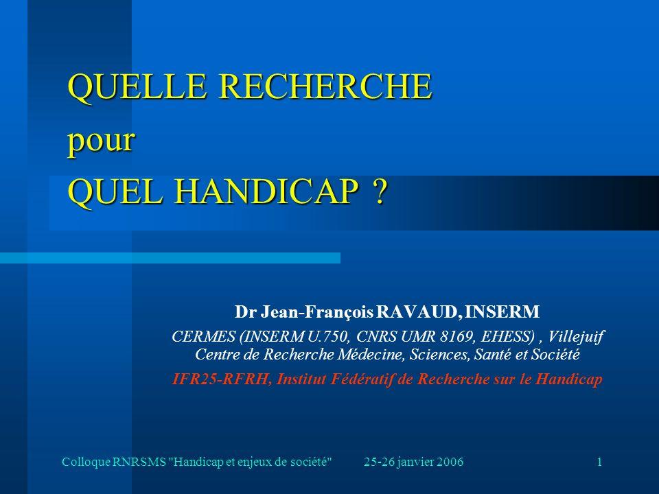 25-26 janvier 2006Colloque RNRSMS Handicap et enjeux de société 1 QUELLE RECHERCHE pour QUEL HANDICAP .
