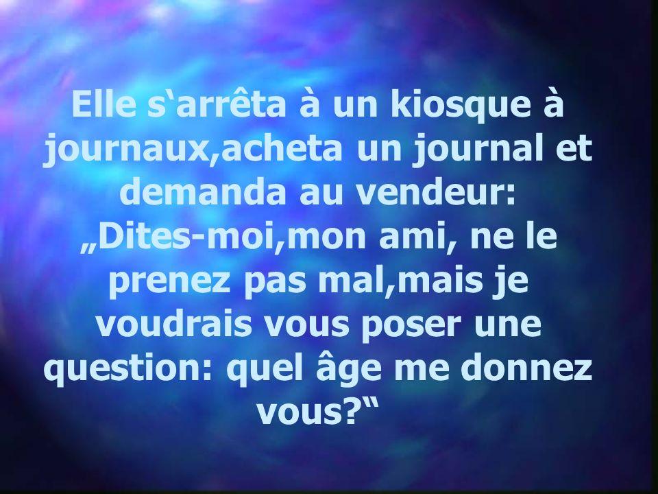 Elle sarrêta à un kiosque à journaux,acheta un journal et demanda au vendeur: Dites-moi,mon ami, ne le prenez pas mal,mais je voudrais vous poser une question: quel âge me donnez vous?