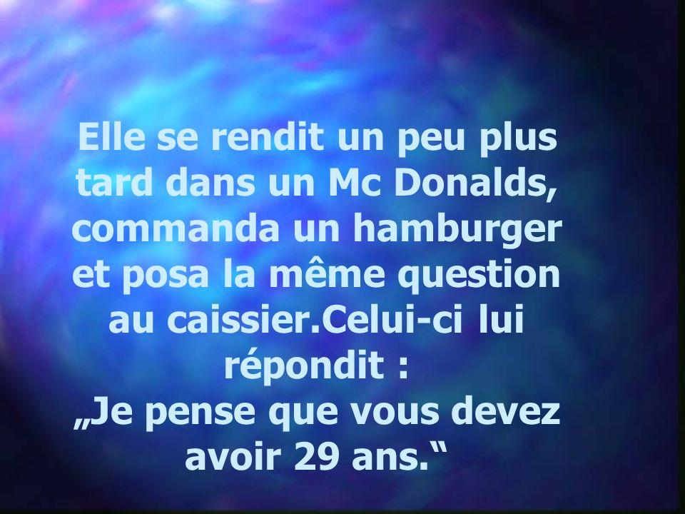 Elle se rendit un peu plus tard dans un Mc Donalds, commanda un hamburger et posa la même question au caissier.Celui-ci lui répondit : Je pense que vous devez avoir 29 ans.