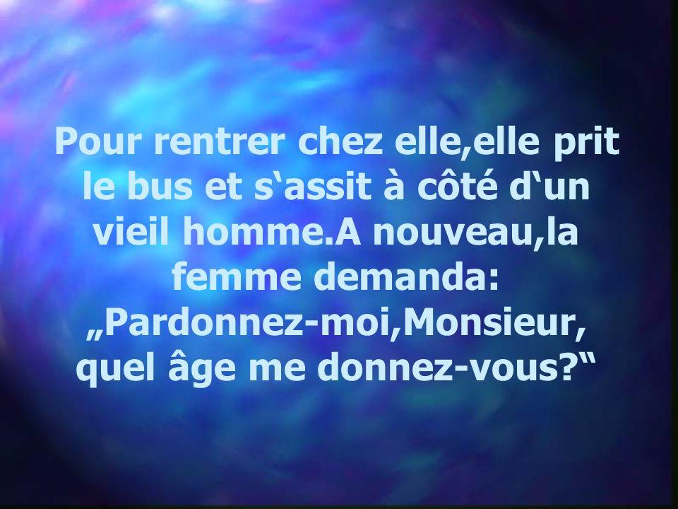 Pour rentrer chez elle,elle prit le bus et sassit à côté dun vieil homme.A nouveau,la femme demanda: Pardonnez-moi,Monsieur, quel âge me donnez-vous?