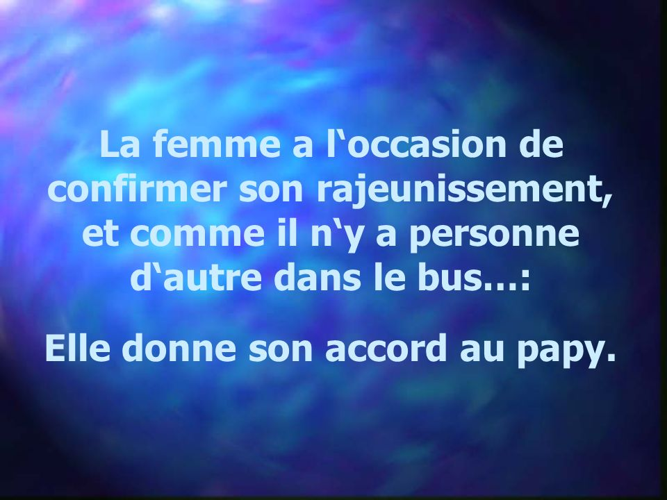 La femme a loccasion de confirmer son rajeunissement, et comme il ny a personne dautre dans le bus…: Elle donne son accord au papy.