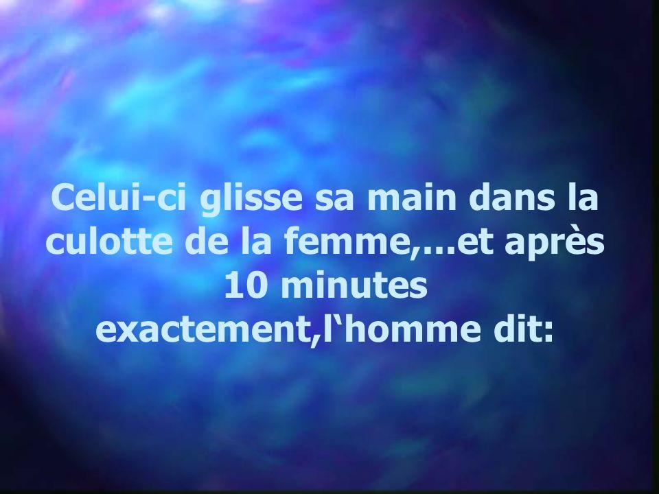 Celui-ci glisse sa main dans la culotte de la femme,...et après 10 minutes exactement,lhomme dit: