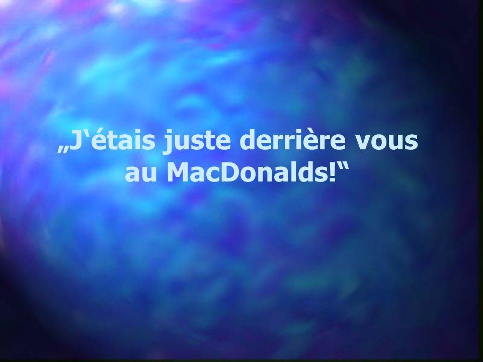 Jétais juste derrière vous au MacDonalds!