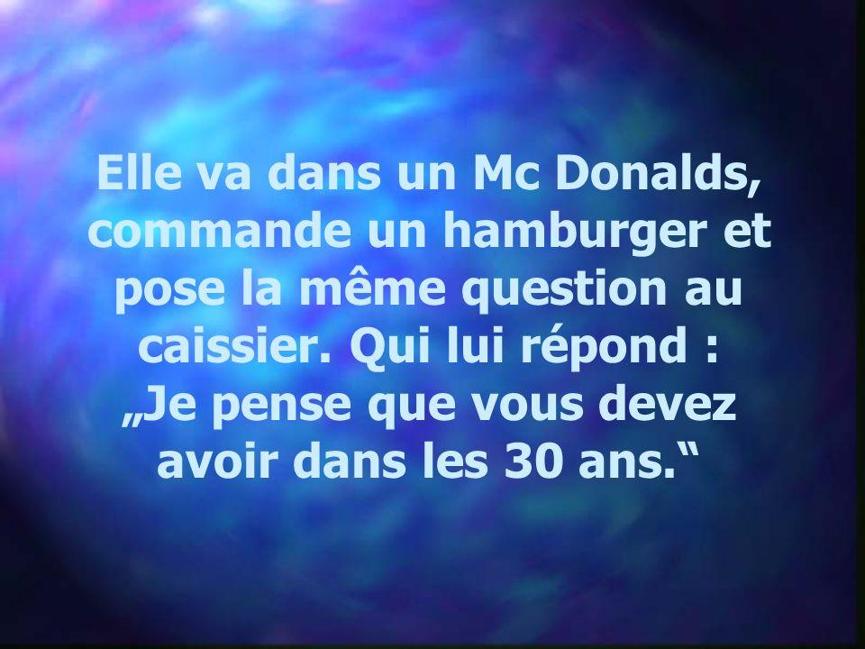 Elle va dans un Mc Donalds, commande un hamburger et pose la même question au caissier. Qui lui répond : Je pense que vous devez avoir dans les 30 ans