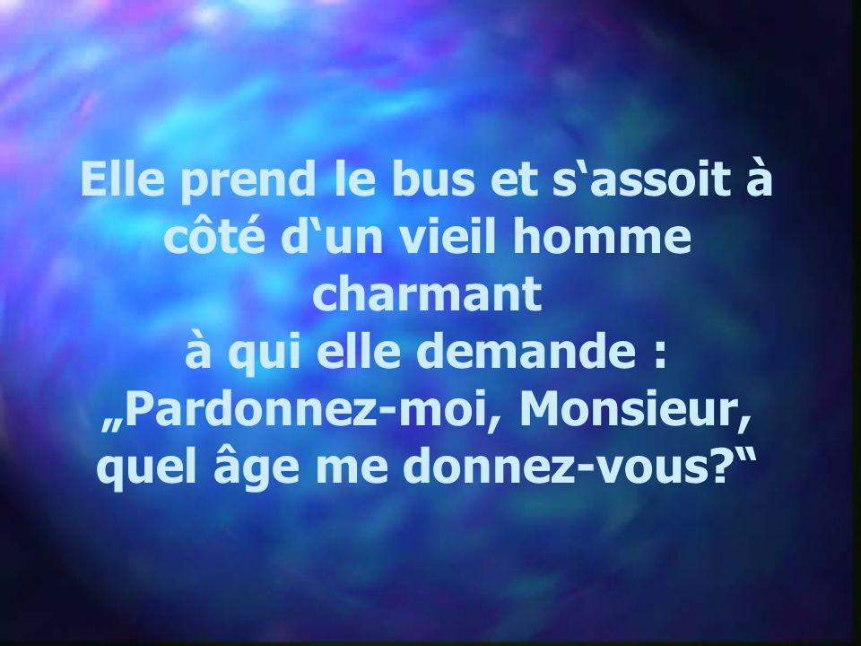Elle prend le bus et sassoit à côté dun vieil homme charmant à qui elle demande : Pardonnez-moi, Monsieur, quel âge me donnez-vous?