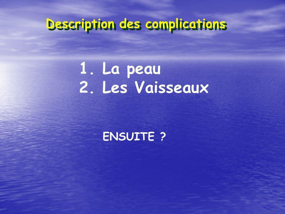 Description des complications 1. La peau 2. Les Vaisseaux ENSUITE ?