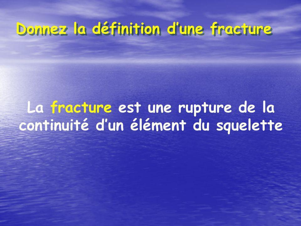 Donnez la définition dune fracture La fracture est une rupture de la continuité dun élément du squelette