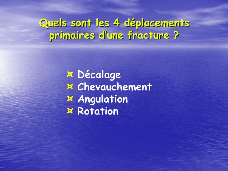 Quels sont les 4 déplacements primaires dune fracture ? ¤ Décalage ¤ Chevauchement ¤ Angulation ¤ Rotation