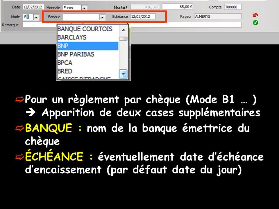 Pour un règlement par chèque (Mode B1 … ) Apparition de deux cases supplémentaires BANQUE : nom de la banque émettrice du chèque ÉCHÉANCE : éventuelle
