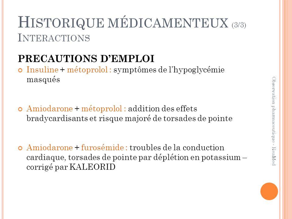 H ISTORIQUE MÉDICAMENTEUX (3/3) I NTERACTIONS Observation pharmaceutique - ReaMed PRECAUTIONS DEMPLOI Insuline + métoprolol : symptômes de lhypoglycémie masqués Amiodarone + métoprolol : addition des effets bradycardisants et risque majoré de torsades de pointe Amiodarone + furosémide : troubles de la conduction cardiaque, torsades de pointe par déplétion en potassium – corrigé par KALEORID